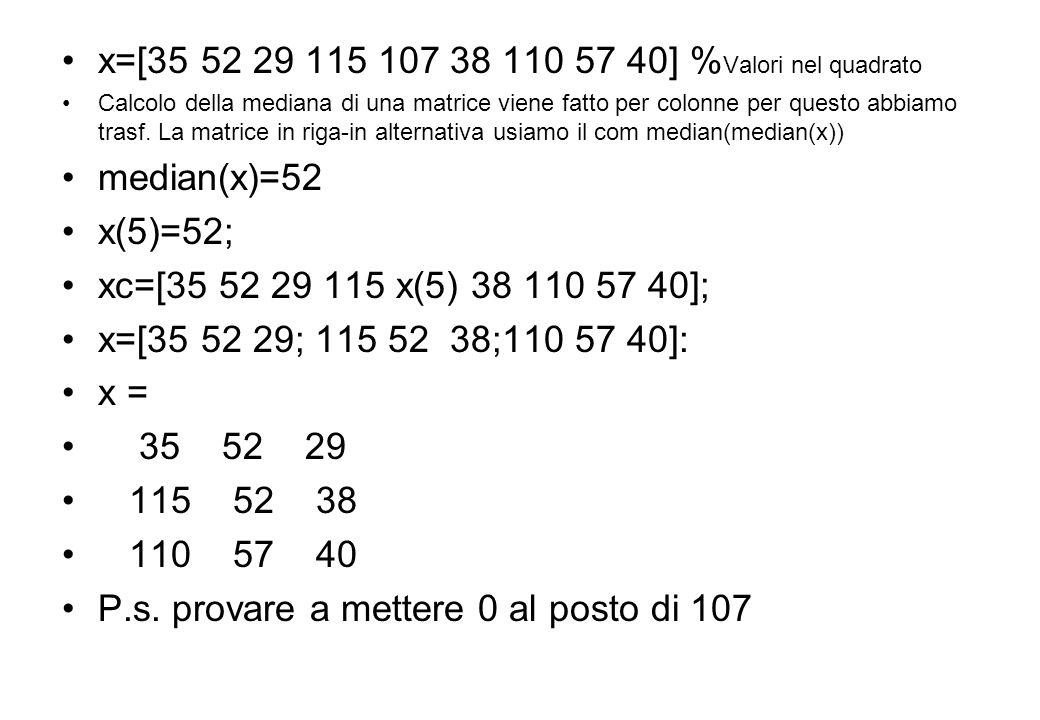 x=[35 52 29 115 107 38 110 57 40] %Valori nel quadrato median(x)=52